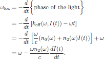 $$   \eqalign{     \omega_{\rm loc}       &=-{{d}\over{dt}}\bigg\{{\rm phase\ of\ the\ light}\bigg\}\cr       &=-{{d}\over{dt}}\left[k_{\rm eff}(\omega,I(t))-\omega t\right]\cr       &=-{{d}\over{dt}}\left[{{\omega}\over{c}}(n_0(\omega)+n_2(\omega)I(t))            \right]+\omega\cr       &=\omega-{{\omega n_2(\omega)}\over{c}}{{dI(t)}\over{dt}}.\cr   } $$