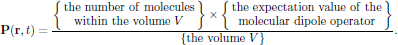 $$     {\bf P}({\bf r},t)=       {{\left\{\matrix{{\rm the\ number\ of\ molecules}\cr                 {\rm within\ the\ volume\ }V}\right\}       \times\left\{\matrix{{\rm the\ expectation\ value\ of\ the}\cr                            {\rm molecular\ dipole\ operator}}\right\}}       \over{\left\{{\rm the\ volume\ }V\right\}}}.$$