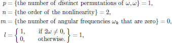$$   \eqalign{     p&=\{{\rm the\ number\ of\ {\sl distinct}\ permutations\ of}        \ \omega,\omega\}=1,\cr     n&=\{{\rm the\ order\ of\ the\ nonlinearity}\}=2,\cr     m&=\{{\rm the\ number\ of\ angular\ frequencies}\ \omega_k        \ {\rm that\ are\ zero}\}=0,\cr     l&=\bigg\lbrace\matrix{1,\qquad{\rm if}\ 2\omega\ne 0,\cr                            0,\qquad{\rm otherwise}.}\bigg\rbrace=1,\cr   } $$