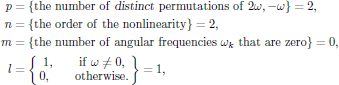 $$   \eqalign{     p&=\{{\rm the\ number\ of\ {\sl distinct}\ permutations\ of}        \ 2\omega,-\omega\}=2,\cr     n&=\{{\rm the\ order\ of\ the\ nonlinearity}\}=2,\cr     m&=\{{\rm the\ number\ of\ angular\ frequencies}\ \omega_k        \ {\rm that\ are\ zero}\}=0,\cr     l&=\bigg\lbrace\matrix{1,\qquad{\rm if}\ \omega\ne 0,\cr                            0,\qquad{\rm otherwise}.}\bigg\rbrace=1,\cr   } $$